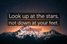 Look up at the stars, not down at your feet